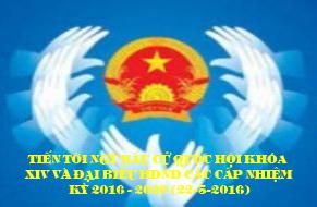 Tiến tới Bầu cử đại biểu Quốc hội khóa XIV và đại biểu HĐND các cấp nhiệm kỳ 2016 - 2021